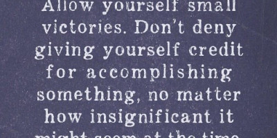 Allow yourself small victories. Don't dny giving yourself credit for accomplishing something, no matter how insignificant it might seem at the time.